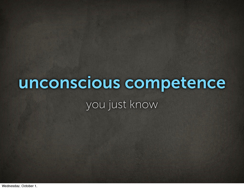 unconscious competence you just know Wednesday,...