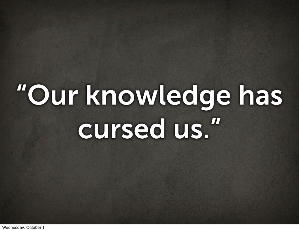 """""""Our knowledge has cursed us."""" Wednesday, Octob..."""