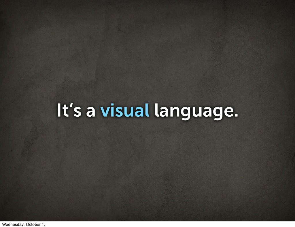 It's a visual language. Wednesday, October 1,