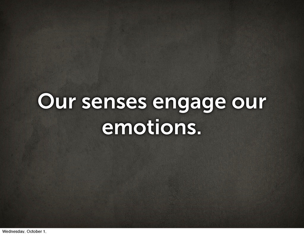 Our senses engage our emotions. Wednesday, Octo...
