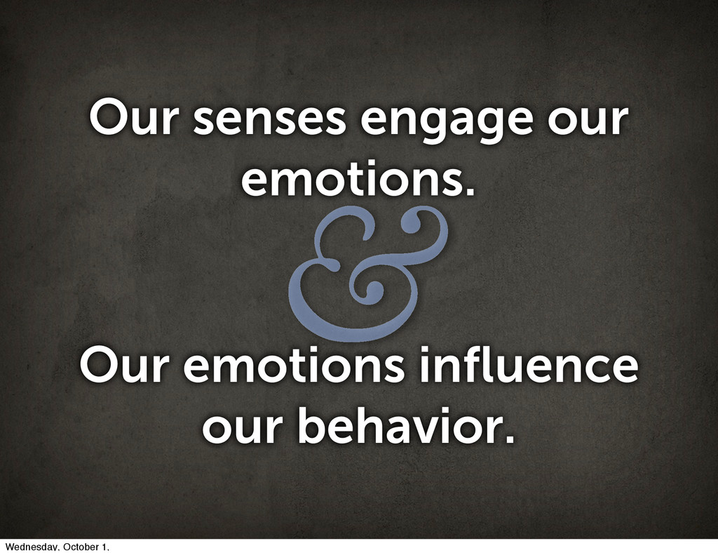 & Our senses engage our emotions. Our emotions ...