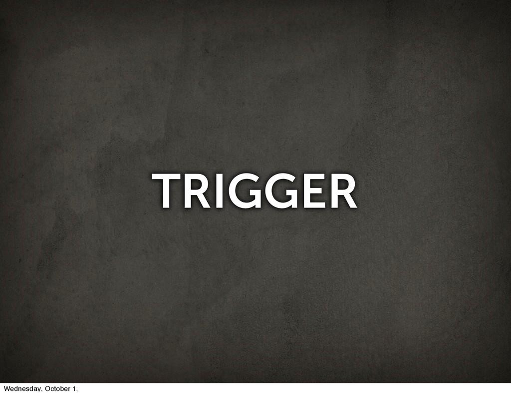 TRIGGER Wednesday, October 1,
