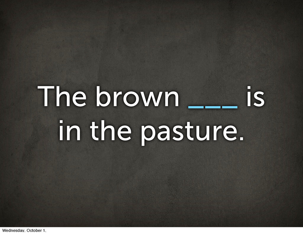 The brown ___ is in the pasture. Wednesday, Oct...