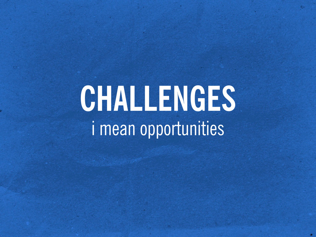CHALLENGES i mean opportunities
