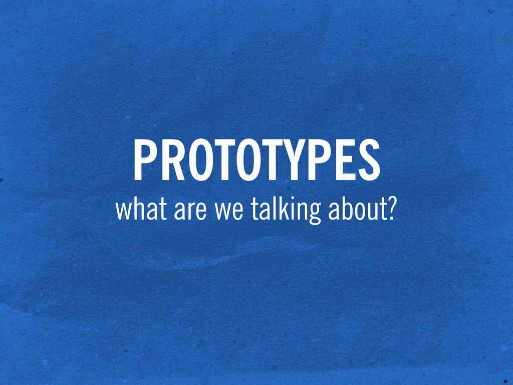 PROTOTYPES what are we talking about?