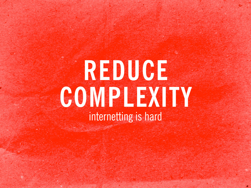 REDUCE COMPLEXITY internetting is hard