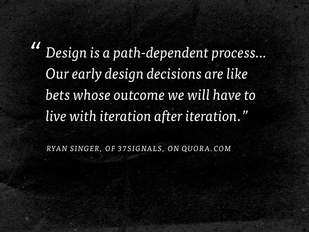 """Design is a path-dependent process… Our early ..."