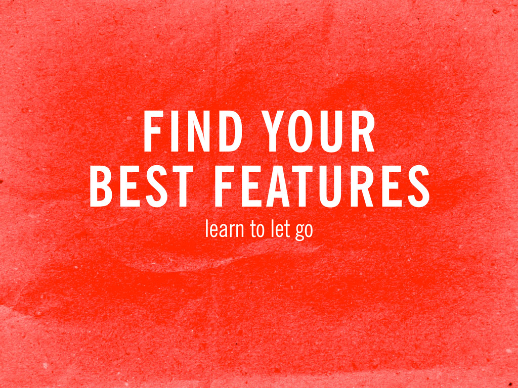FIND YOUR BEST FEATURES learn to let go