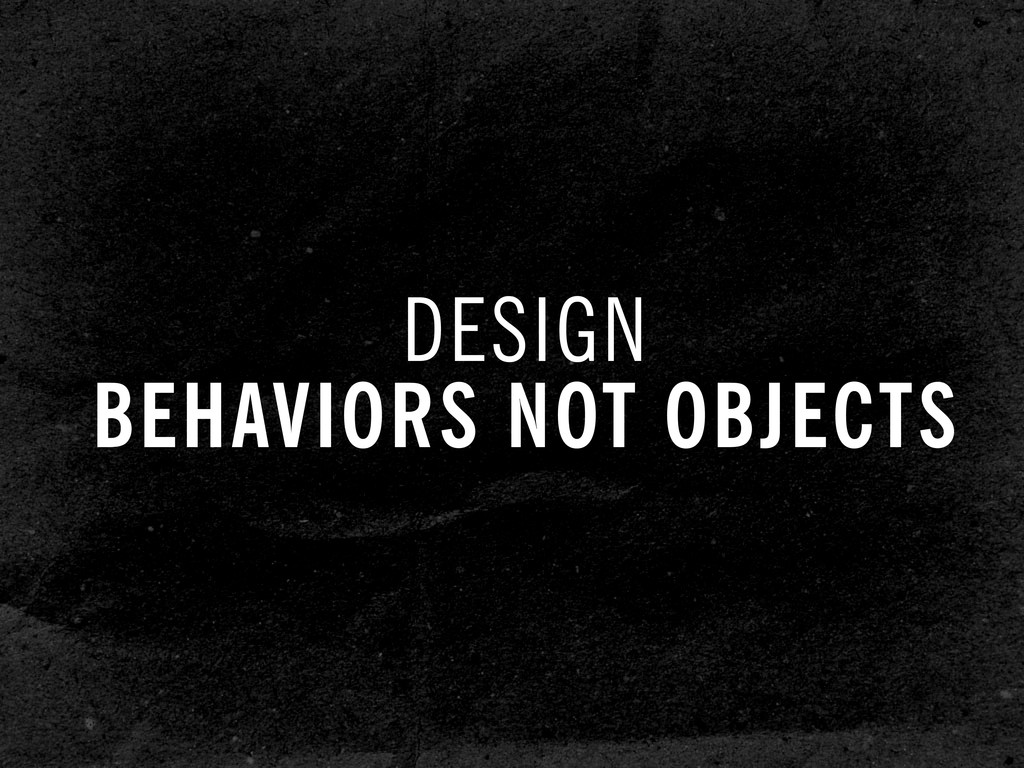 DESIGN BEHAVIORS NOT OBJECTS