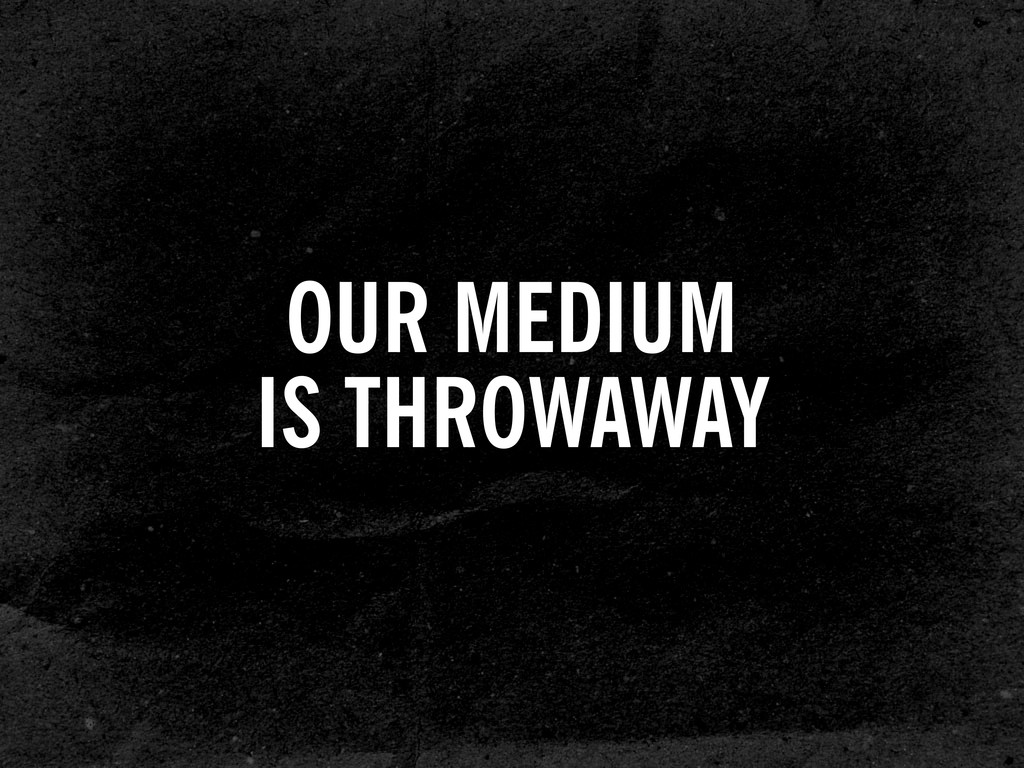 OUR MEDIUM IS THROWAWAY