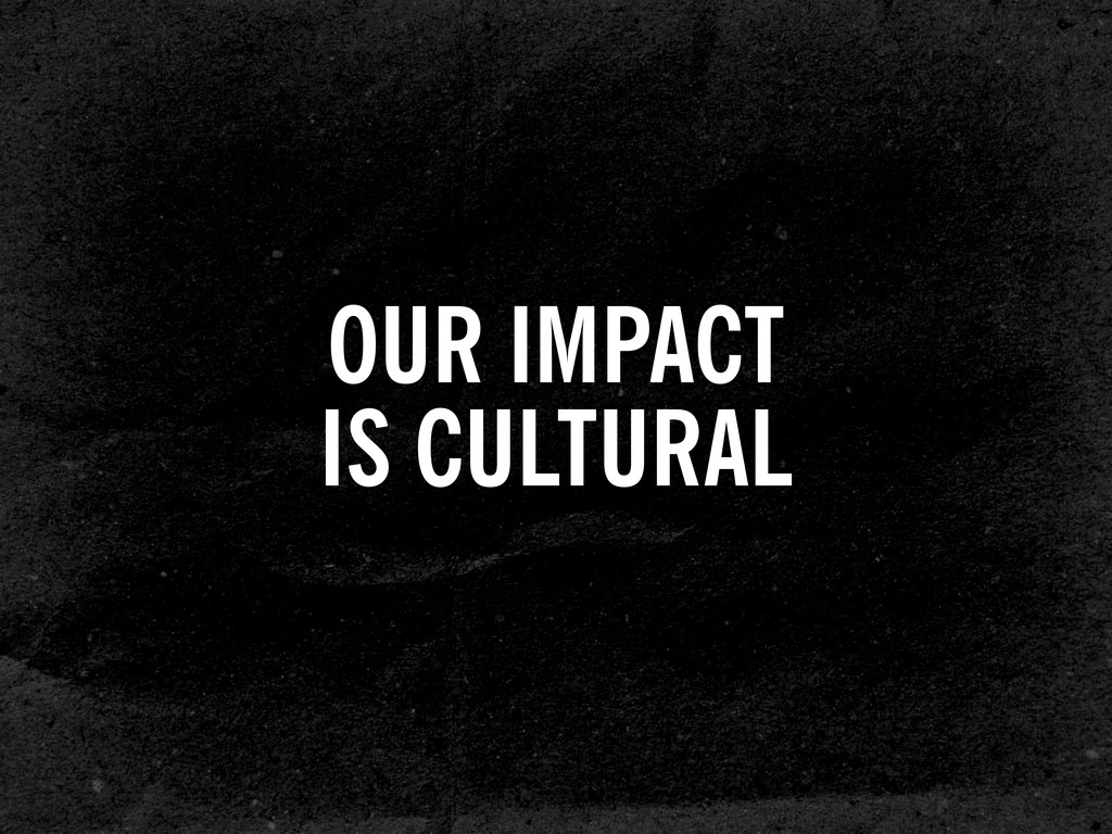 OUR IMPACT IS CULTURAL