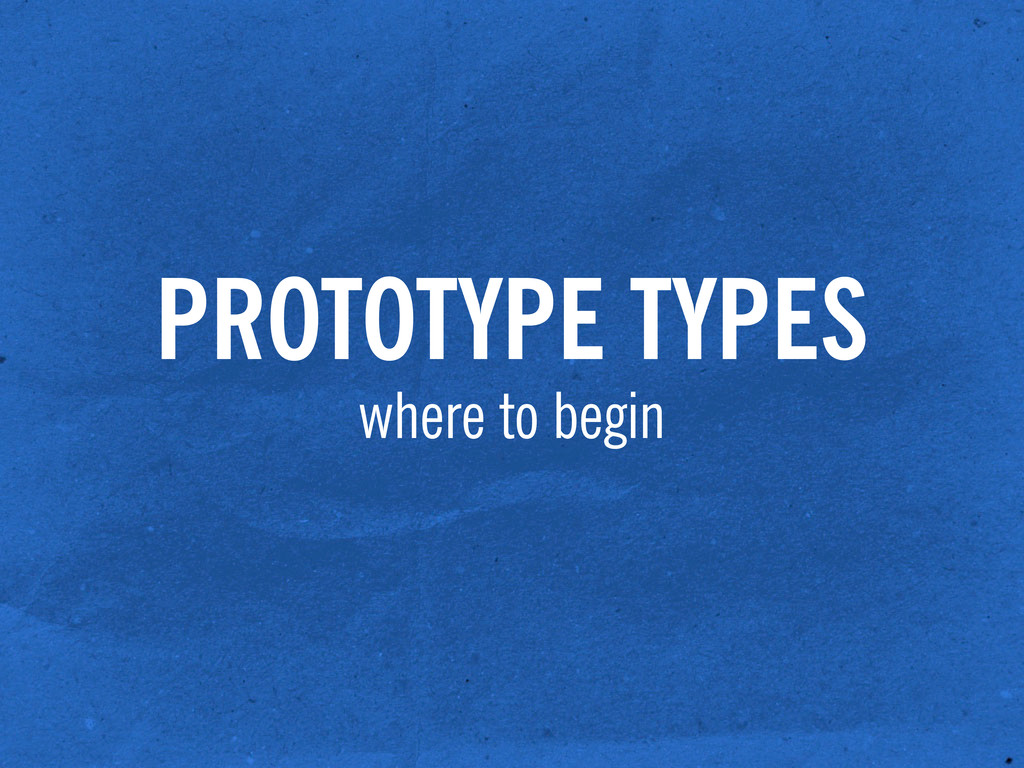 PROTOTYPE TYPES where to begin