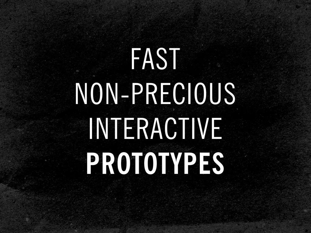 FAST NON-PRECIOUS INTERACTIVE PROTOTYPES