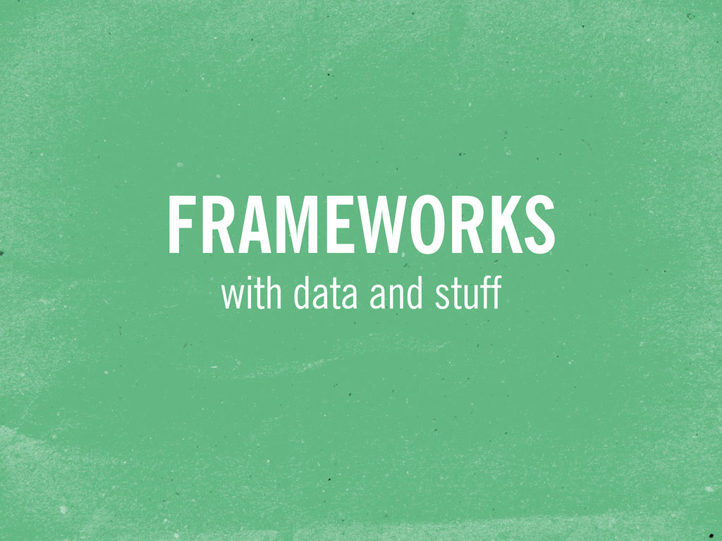 with data and stuff FRAMEWORKS