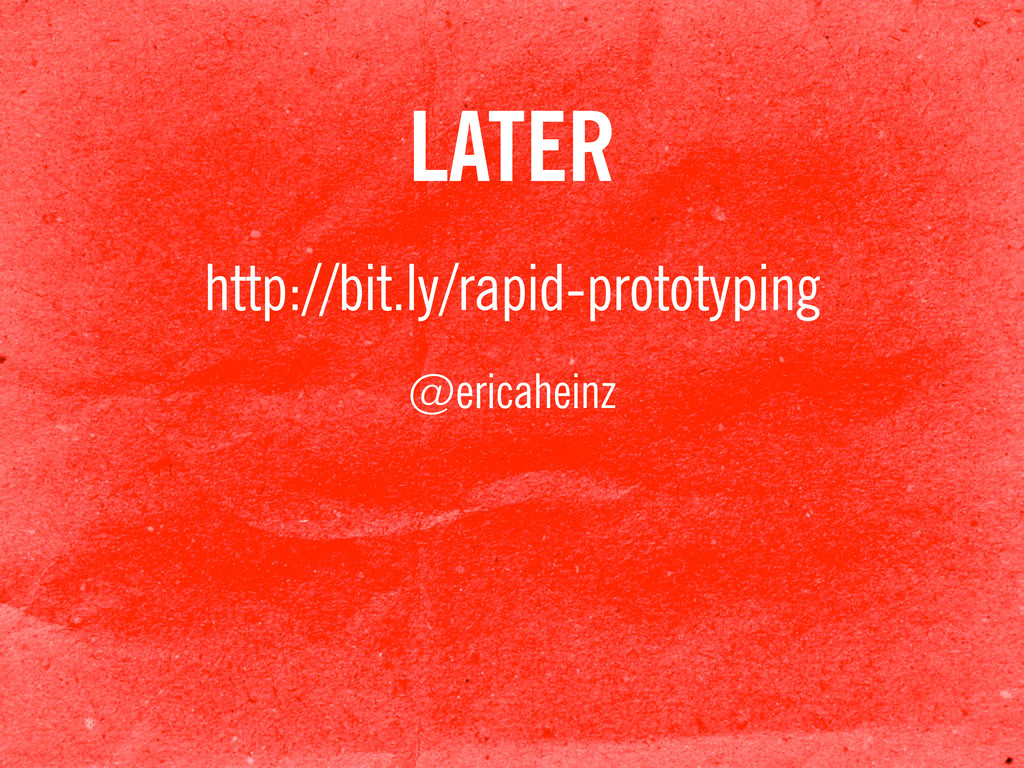 LATER http://bit.ly/rapid-prototyping @ericahei...