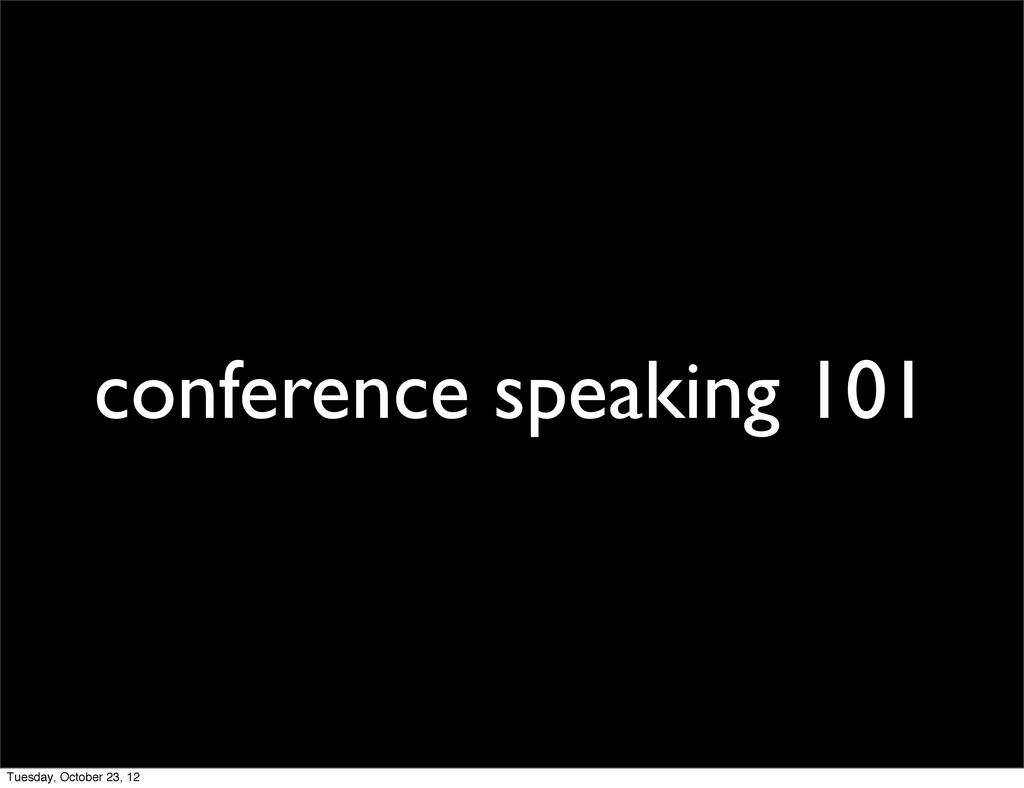 conference speaking 101 Tuesday, October 23, 12