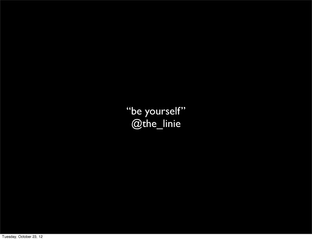 """""""be yourself"""" @the_linie Tuesday, October 23, 12"""