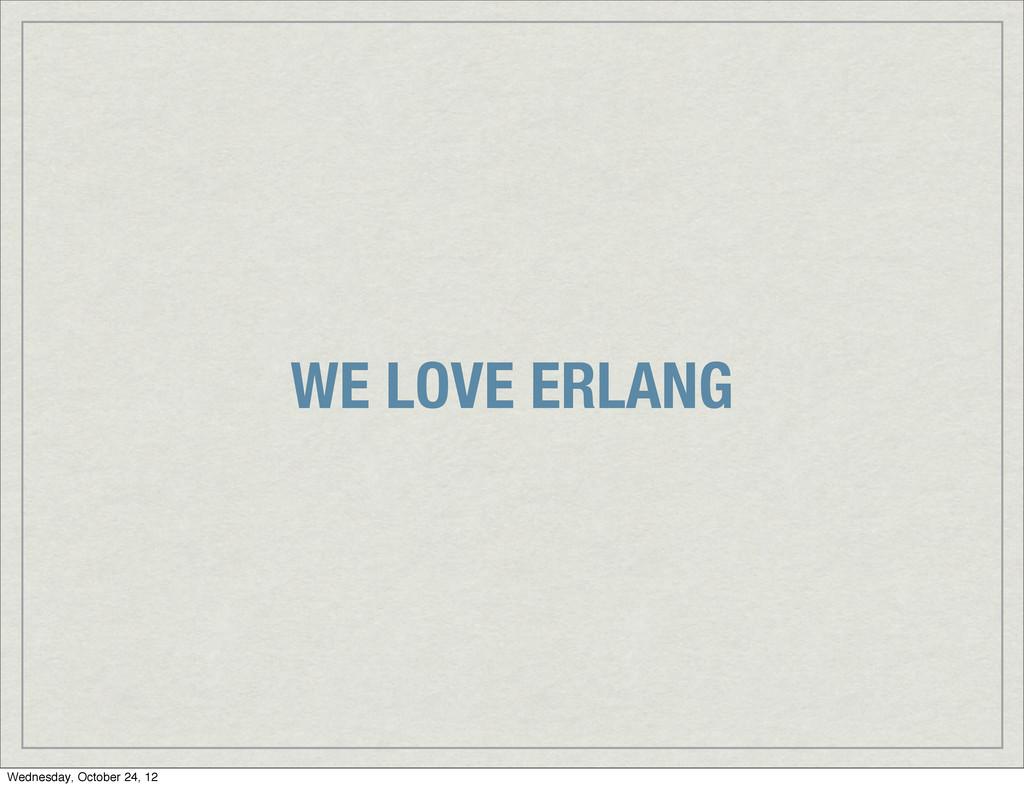 WE LOVE ERLANG Wednesday, October 24, 12