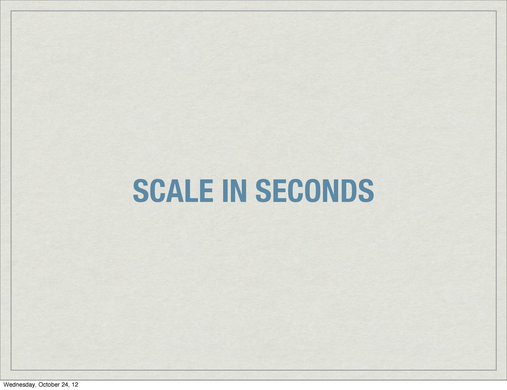 SCALE IN SECONDS Wednesday, October 24, 12