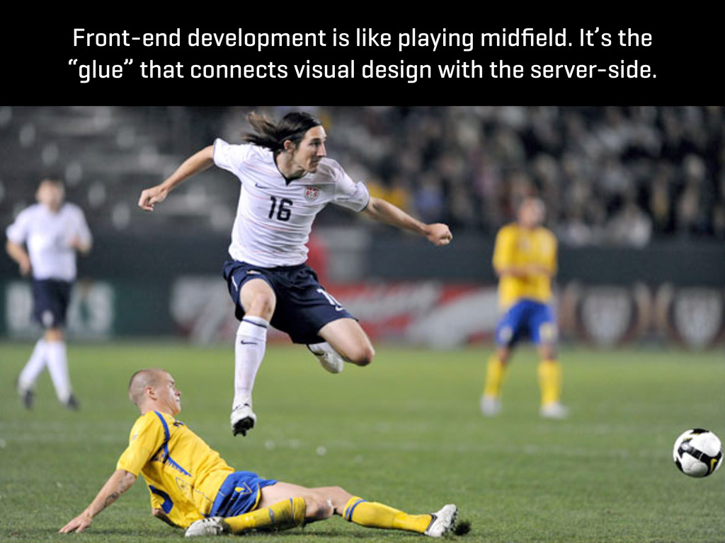 Front-end development is like playing midfield. ...