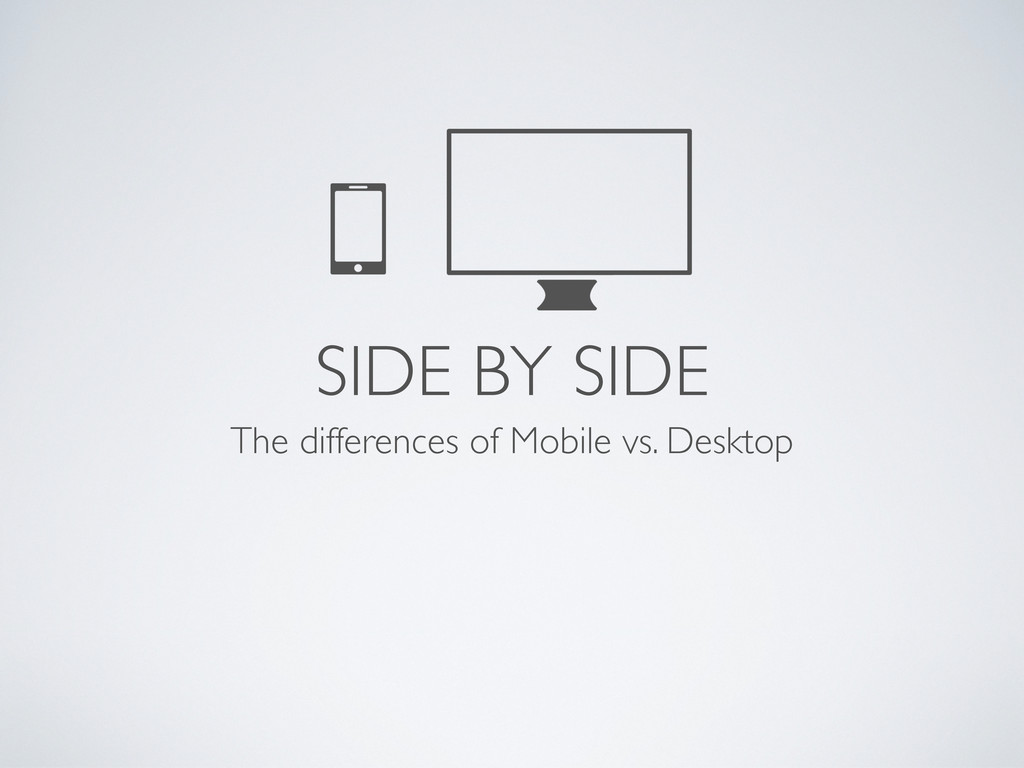 SIDE BY SIDE The differences of Mobile vs. Desk...