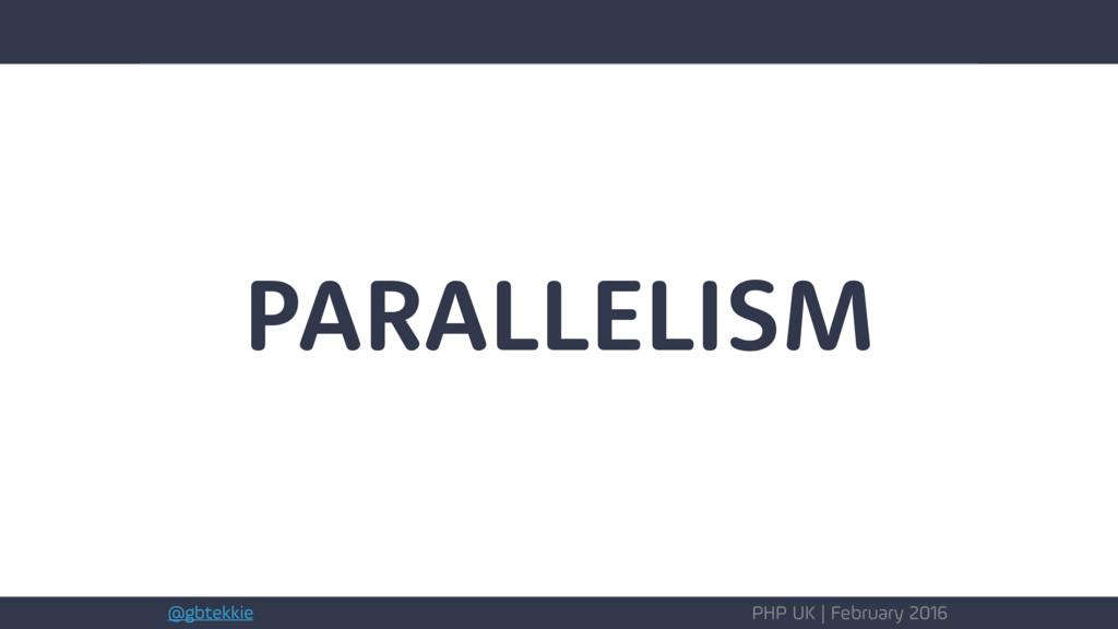 @gbtekkie PHP UK | February 2016 PARALLELISM