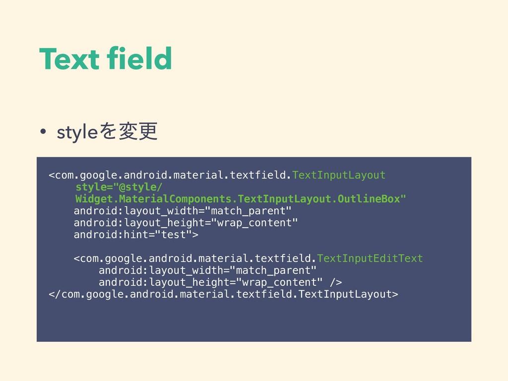 Text field • styleΛมߋ <com.google.android.materi...
