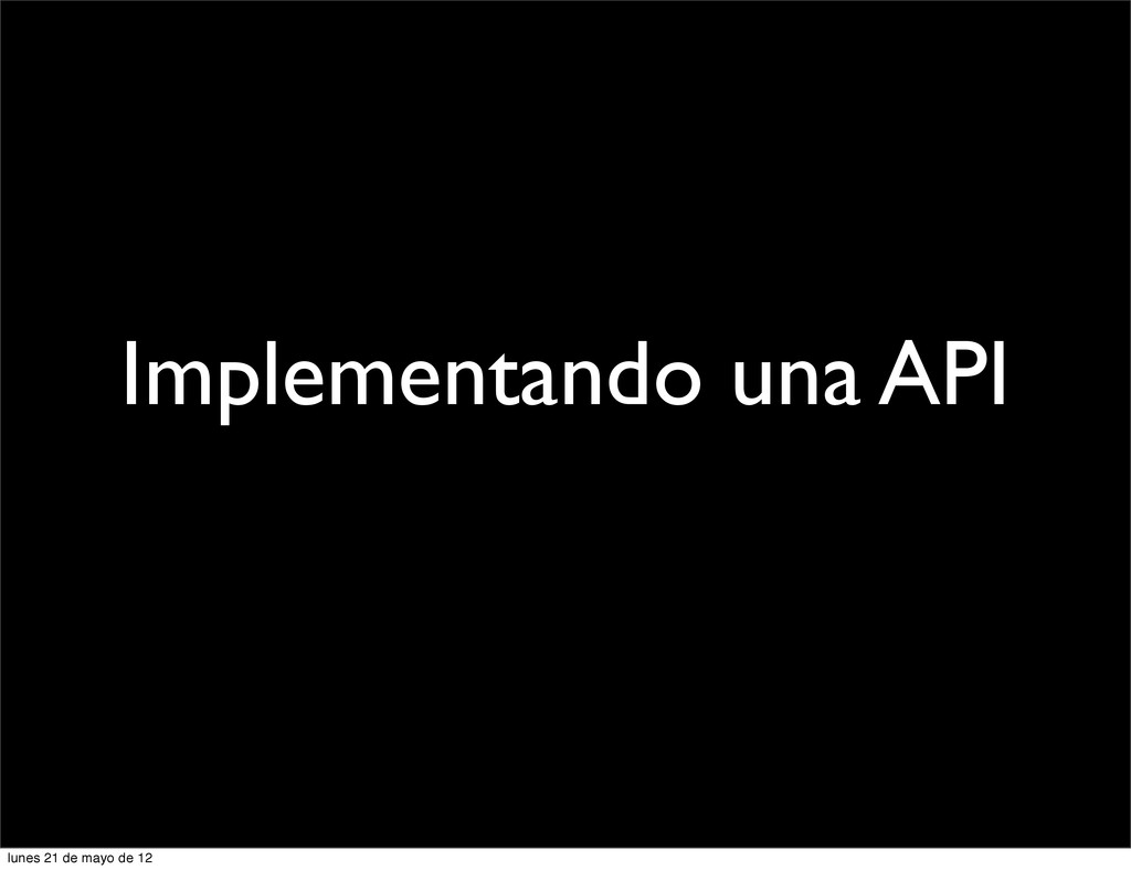 Implementando una API lunes 21 de mayo de 12
