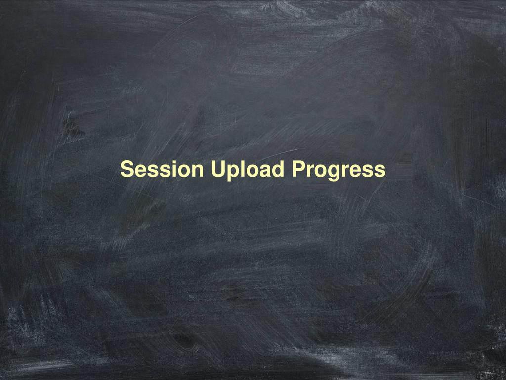 Session Upload Progress