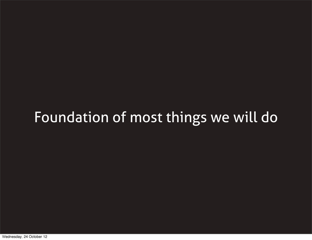 Foundation of most things we will do Wednesday,...