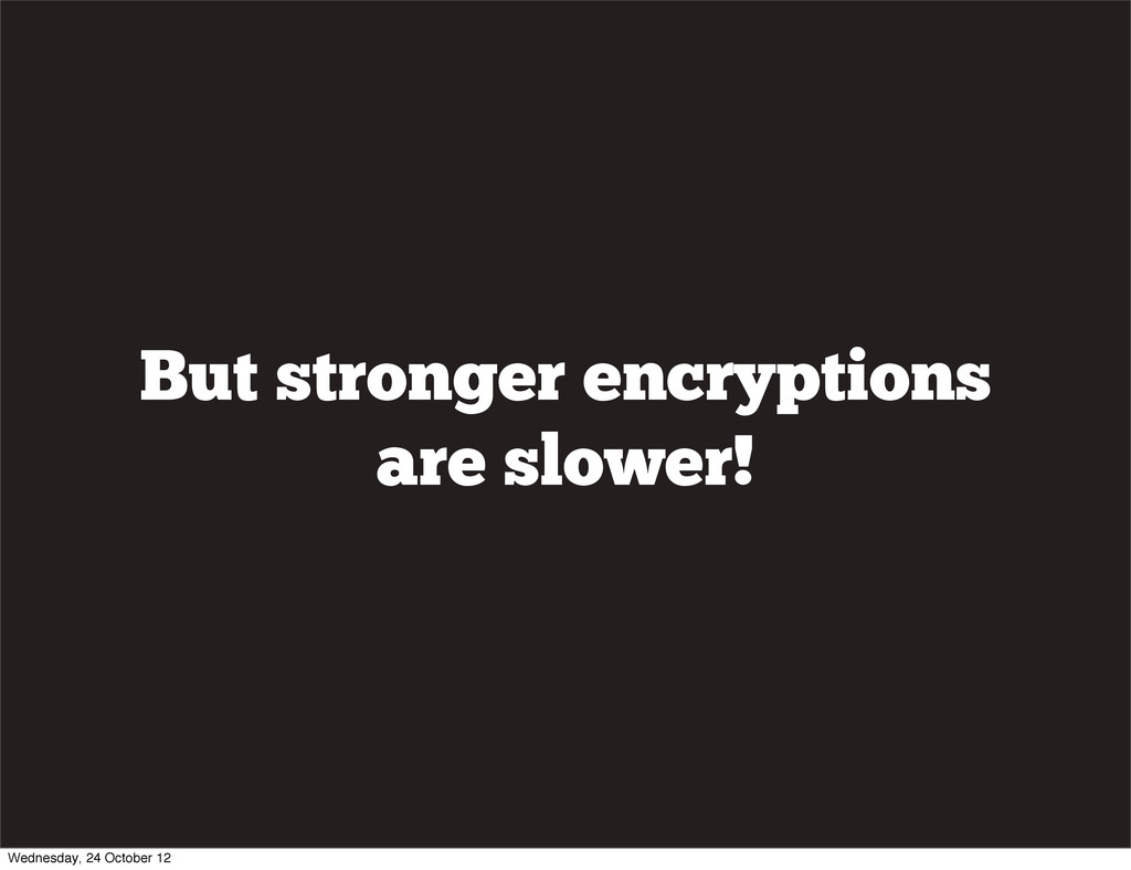 But stronger encryptions are slower! Wednesday,...
