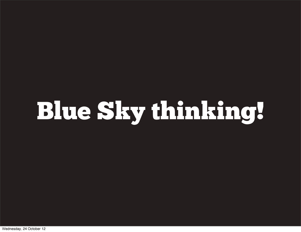 Blue Sky thinking! Wednesday, 24 October 12