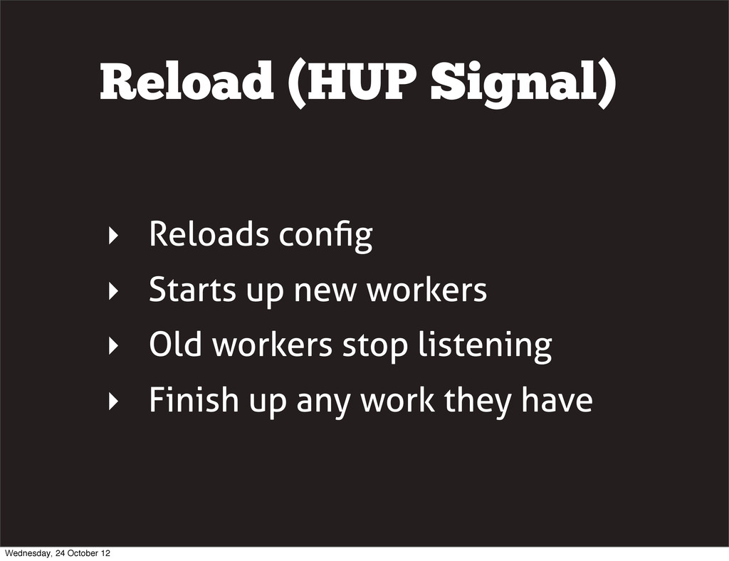 Reload (HUP Signal) ‣ Reloads config ‣ Starts up...