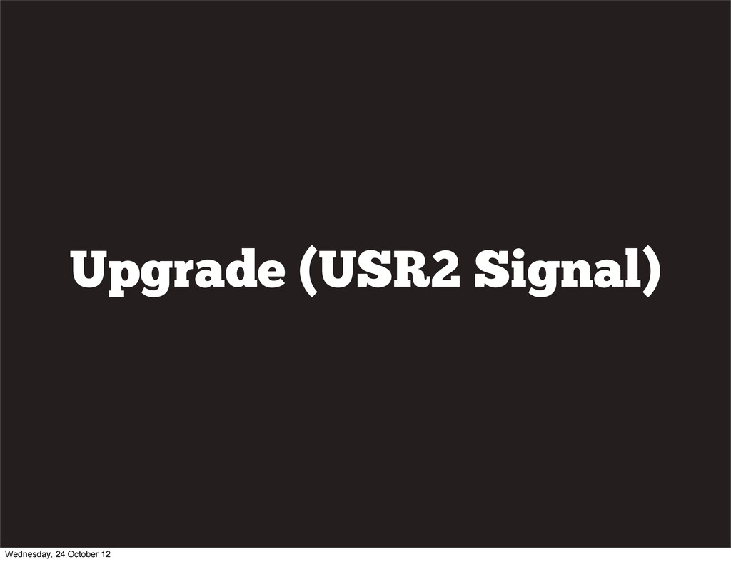 Upgrade (USR2 Signal) Wednesday, 24 October 12