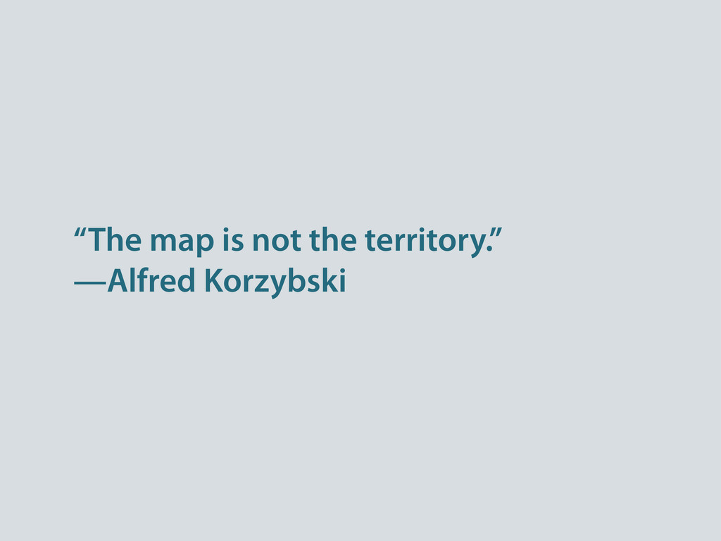 """The map is not the territory."" —Alfred Korzybs..."