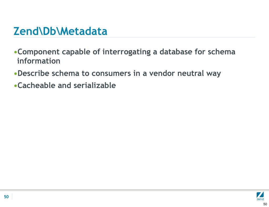Zend\Db\Metadata •Component capable of interrog...