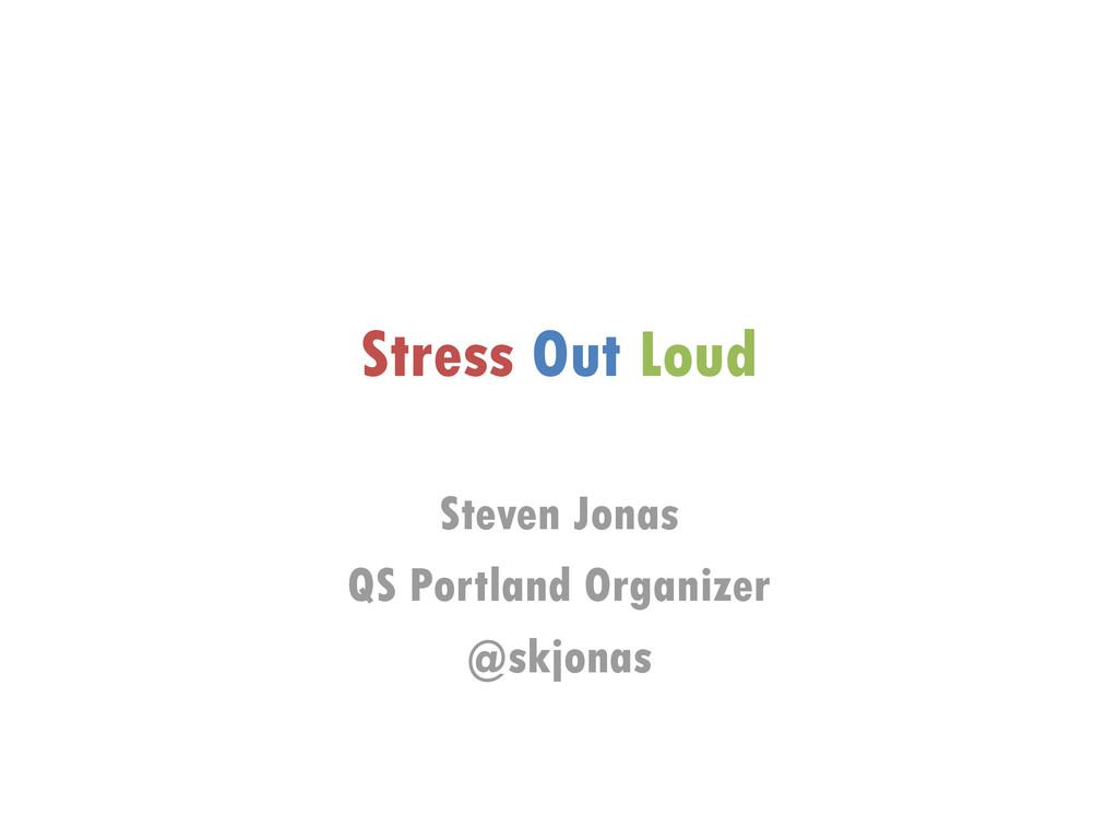 Stress Out Loud Steven Jonas QS Portland Organi...