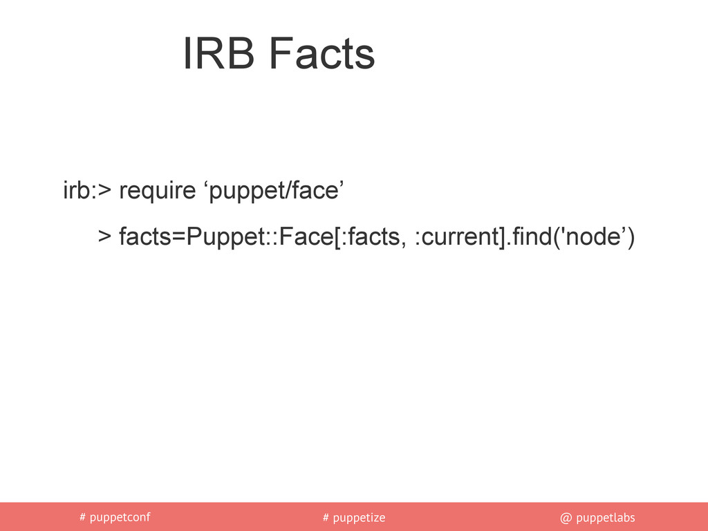 # puppetconf # puppetize @ puppetlabs IRB Facts...