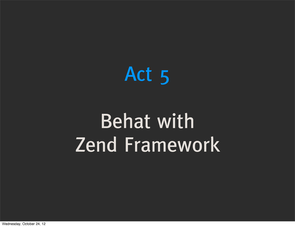 Act 5 Behat with Zend Framework Wednesday, Octo...