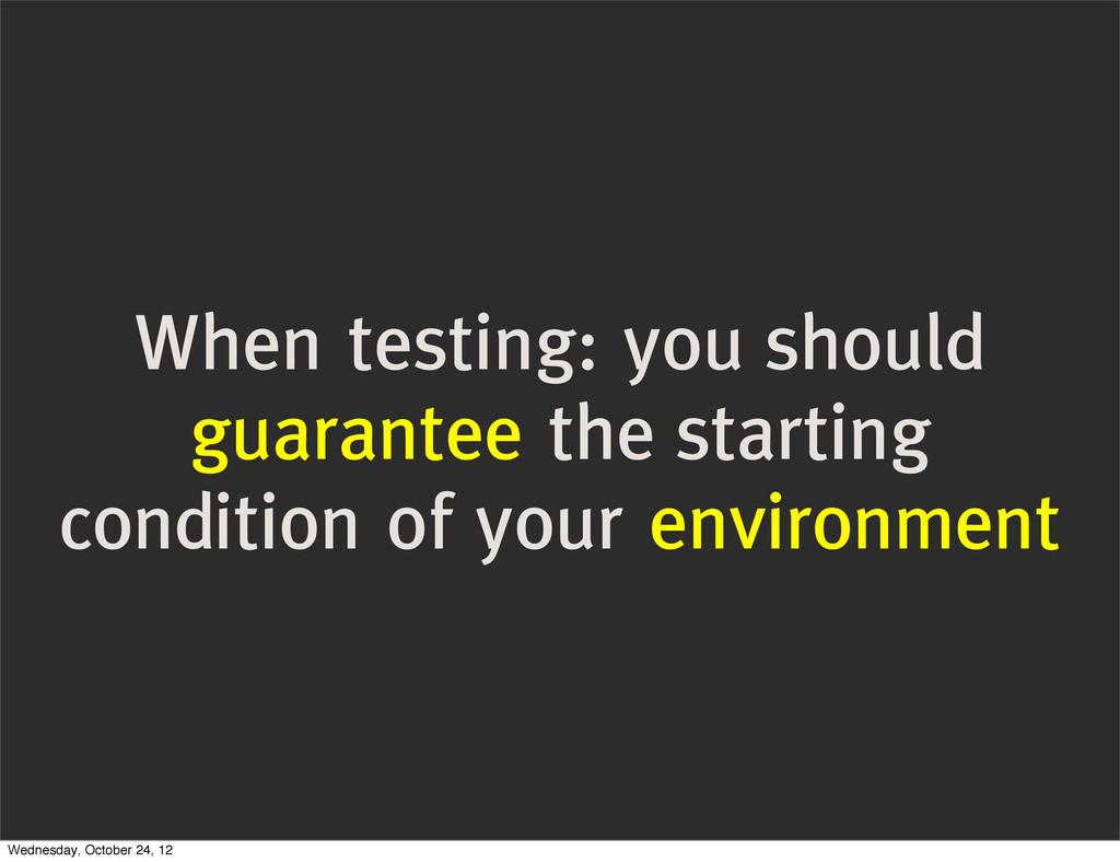 When testing: you should guarantee the starting...