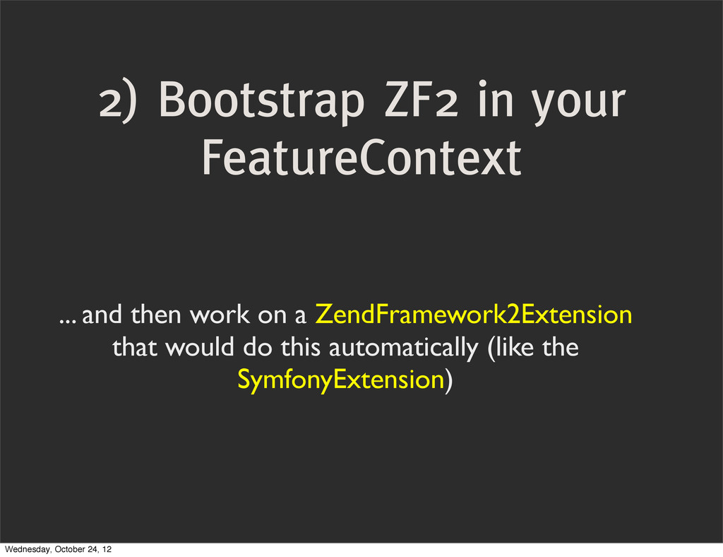 2) Bootstrap ZF2 in your FeatureContext ... and...