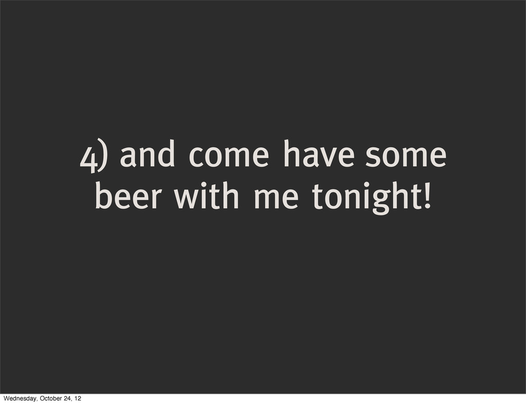 4) and come have some beer with me tonight! Wed...