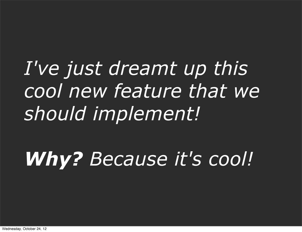 I've just dreamt up this cool new feature that ...