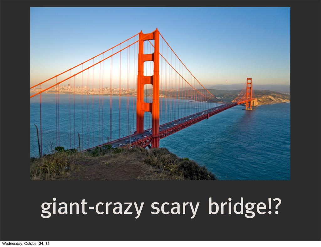 giant-crazy scary bridge!? Wednesday, October 2...