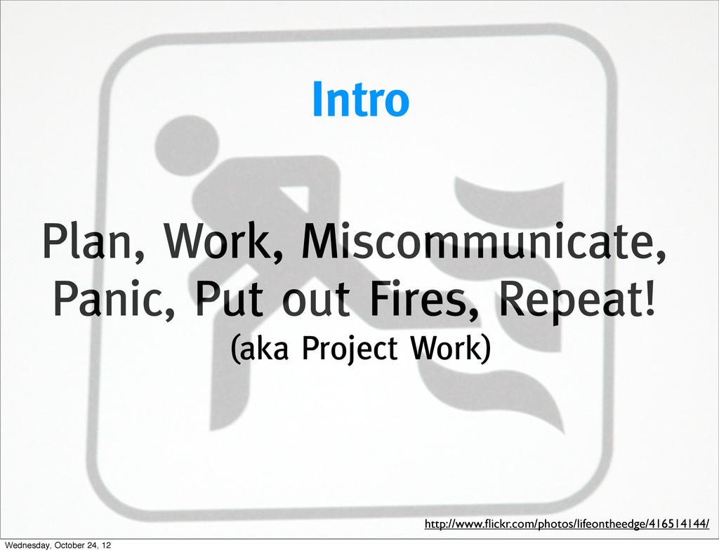 Plan, Work, Miscommunicate, Panic, Put out Fire...