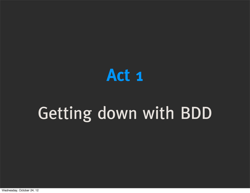 Act 1 Getting down with BDD Wednesday, October ...