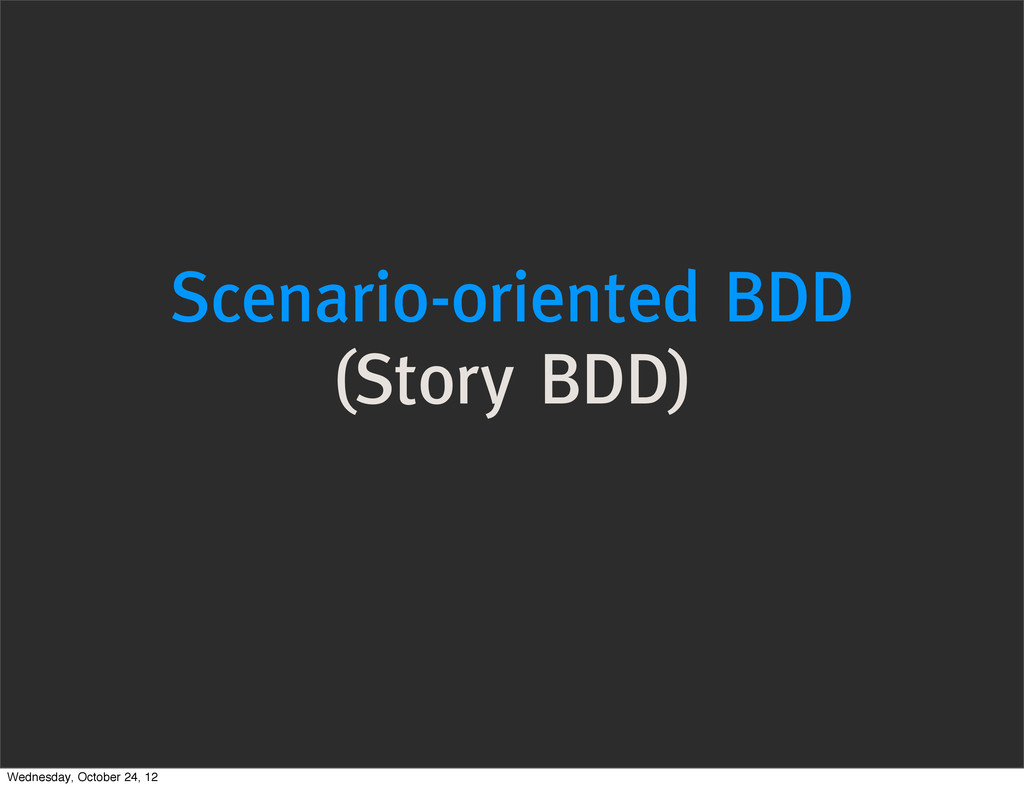 Scenario-oriented BDD (Story BDD) Wednesday, Oc...