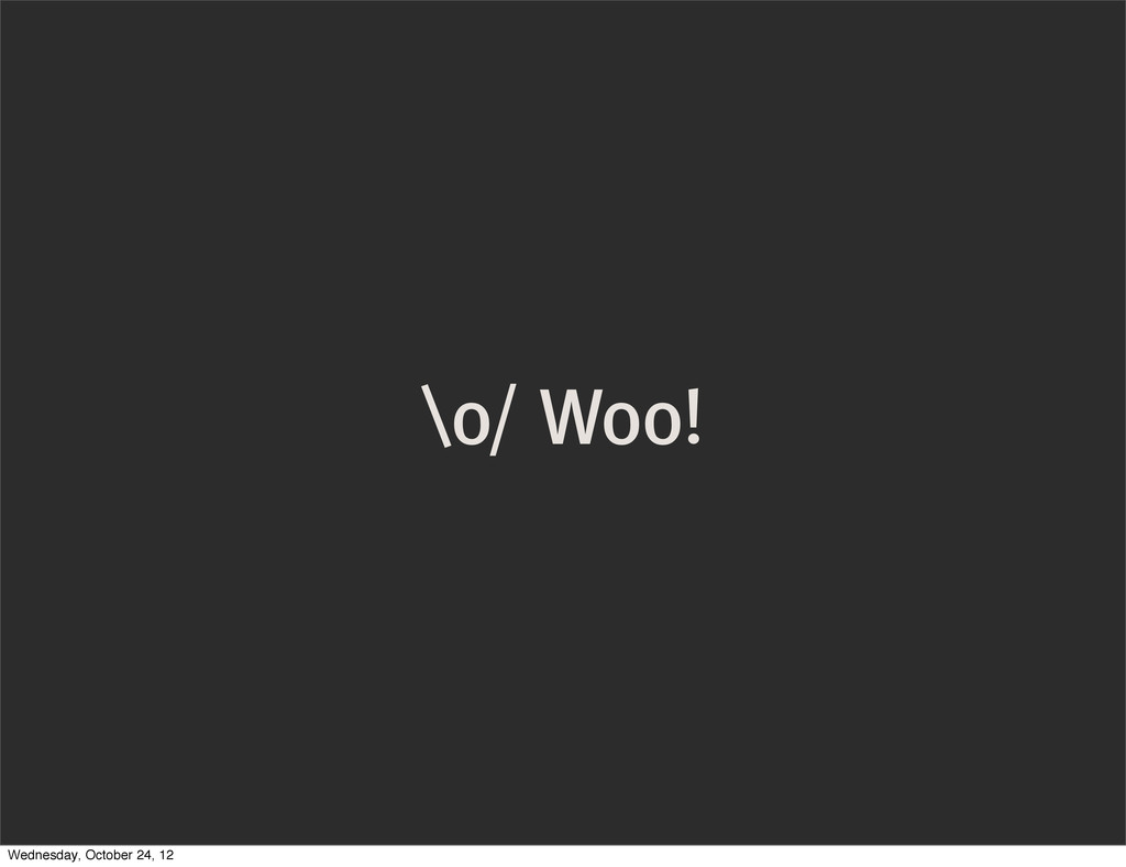 \o/ Woo! Wednesday, October 24, 12