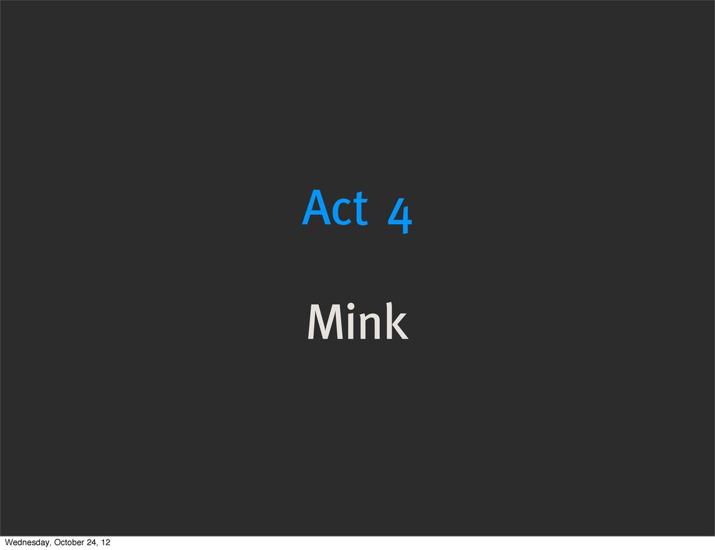 Act 4 Mink Wednesday, October 24, 12