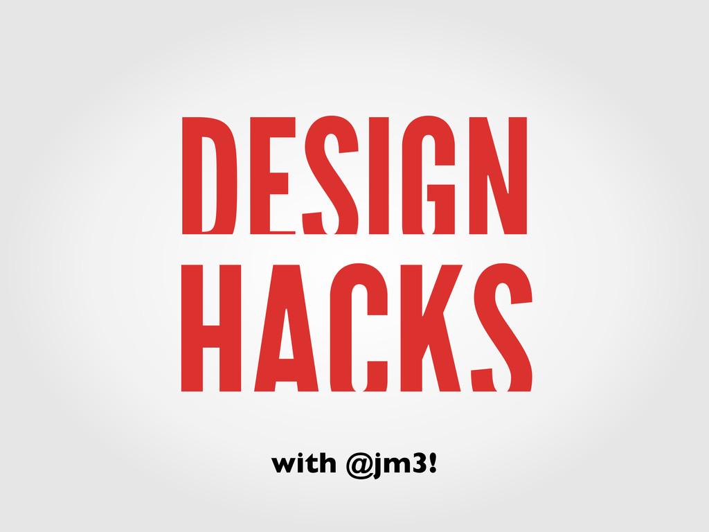 DESIGN HACKS with @jm3!